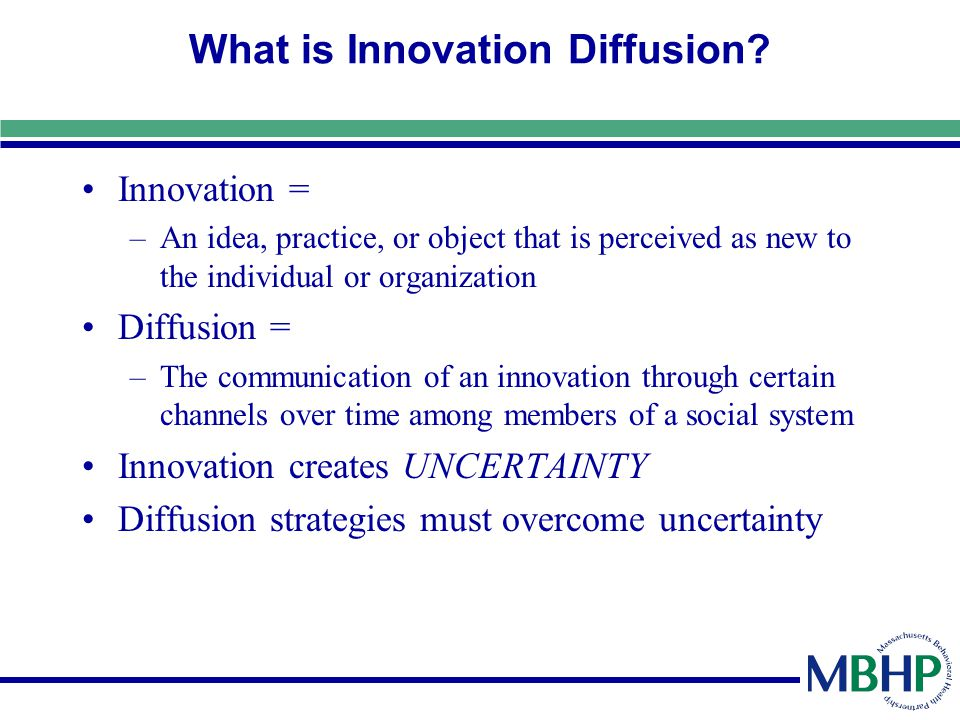 What is Innovation Diffusion? Innovation = –An idea, practice, or object that is perceived as new to the individual or organization Diffusion = –The c