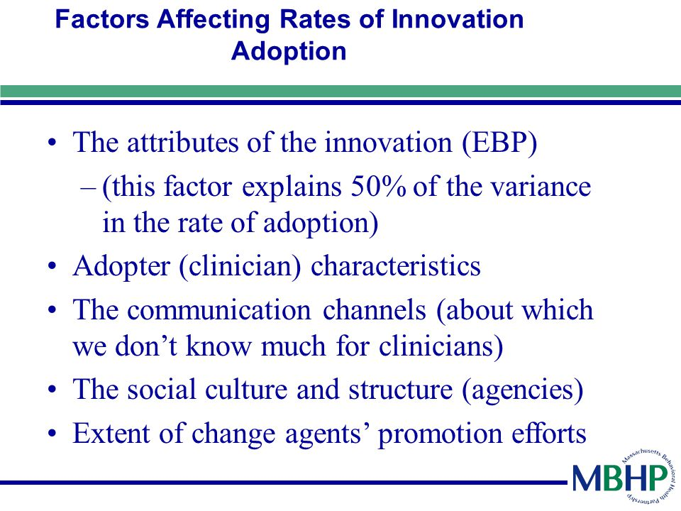 Factors Affecting Rates of Innovation Adoption The attributes of the innovation (EBP) –(this factor explains 50% of the variance in the rate of adopti
