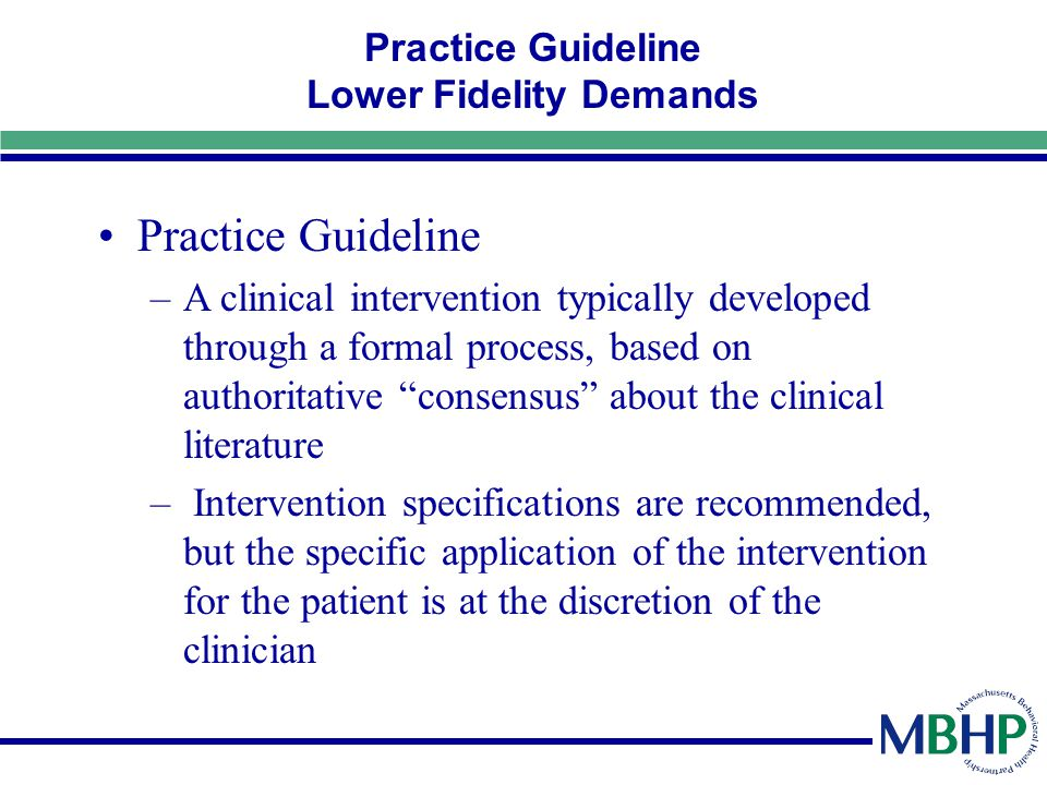 Practice Guideline Lower Fidelity Demands Practice Guideline –A clinical intervention typically developed through a formal process, based on authorita