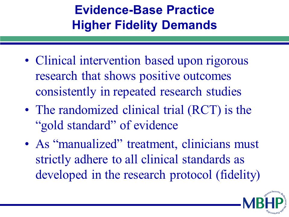 Evidence-Base Practice Higher Fidelity Demands Clinical intervention based upon rigorous research that shows positive outcomes consistently in repeate