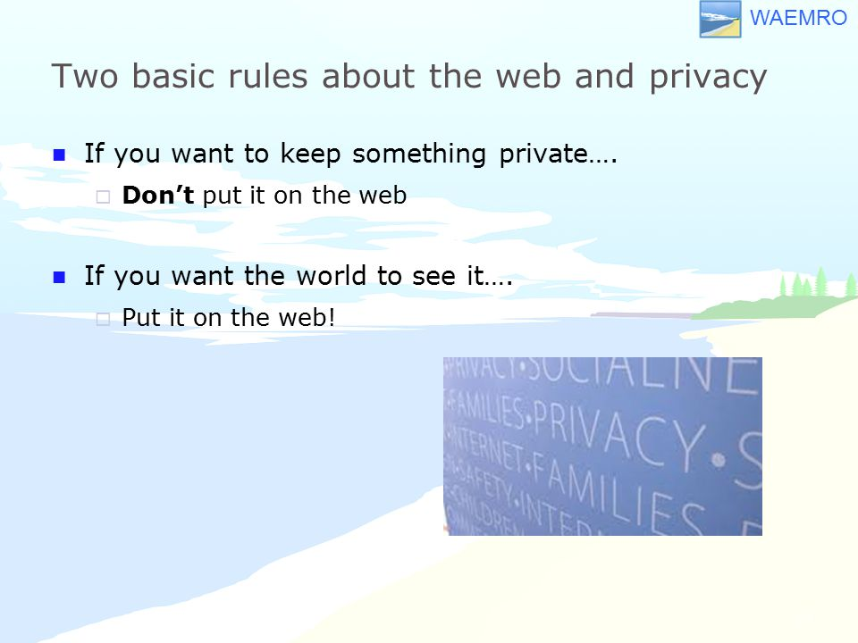 WAEMRO Two basic rules about the web and privacy If you want to keep something private….