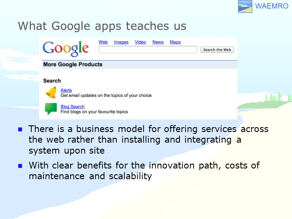 WAEMRO What Google apps teaches us There is a business model for offering services across the web rather than installing and integrating a system upon site With clear benefits for the innovation path, costs of maintenance and scalability 8