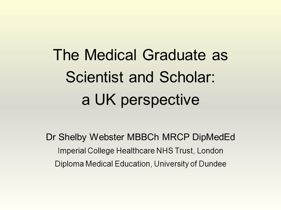 The Medical Graduate as Scientist and Scholar: a UK perspective Dr Shelby Webster MBBCh MRCP DipMedEd Imperial College Healthcare NHS Trust, London Di