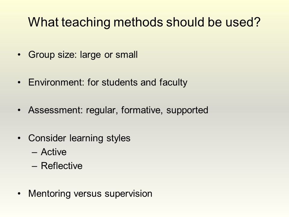 What teaching methods should be used? Group size: large or small Environment: for students and faculty Assessment: regular, formative, supported Consi