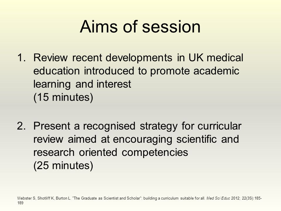 Aims of session 1.Review recent developments in UK medical education introduced to promote academic learning and interest (15 minutes) 2.Present a recognised strategy for curricular review aimed at encouraging scientific and research oriented competencies (25 minutes) Webster S, Shotliff K, Burton L.