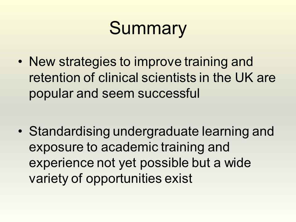 Summary New strategies to improve training and retention of clinical scientists in the UK are popular and seem successful Standardising undergraduate