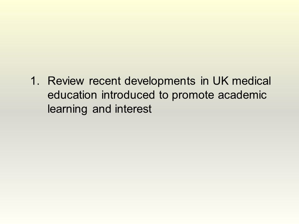 1.Review recent developments in UK medical education introduced to promote academic learning and interest