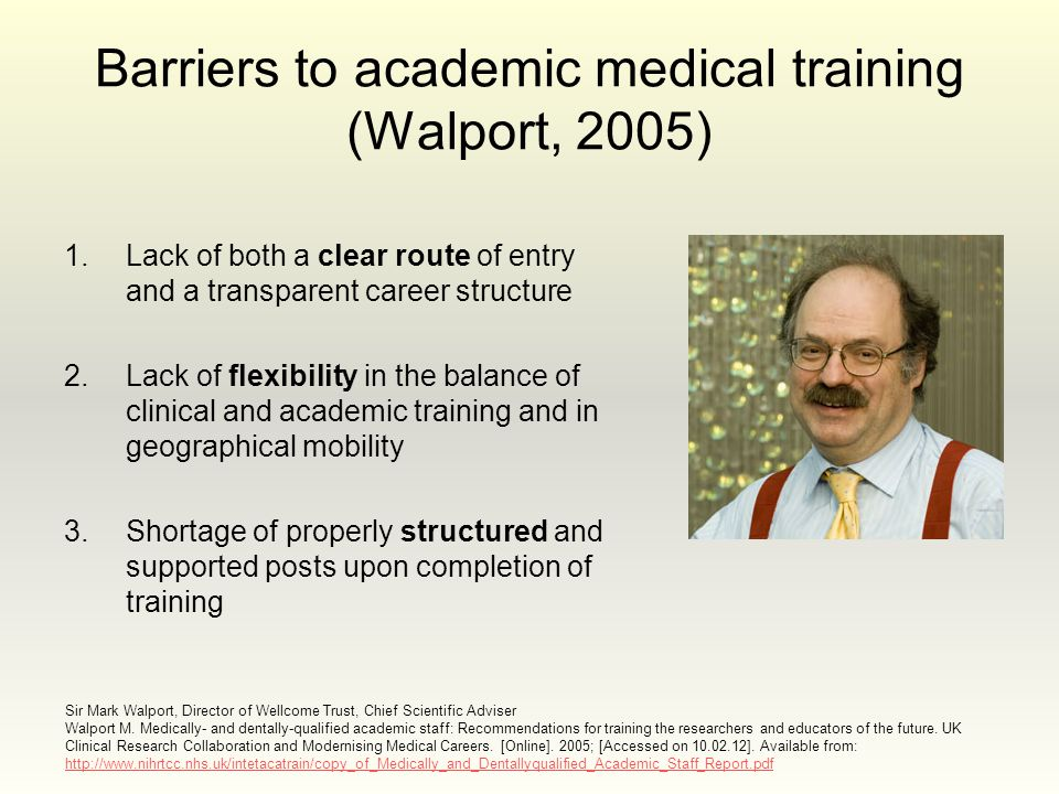 Barriers to academic medical training (Walport, 2005) 1.Lack of both a clear route of entry and a transparent career structure 2.Lack of flexibility in the balance of clinical and academic training and in geographical mobility 3.Shortage of properly structured and supported posts upon completion of training Sir Mark Walport, Director of Wellcome Trust, Chief Scientific Adviser Walport M.