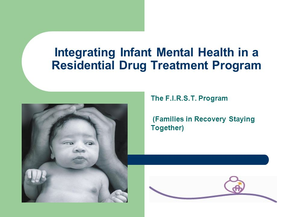 Integrating Infant Mental Health in a Residential Drug Treatment Program The F.I.R.S.T. Program (Families in Recovery Staying Together)