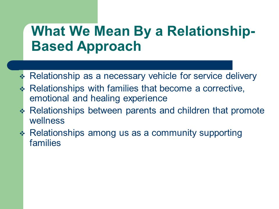 What We Mean By a Relationship- Based Approach  Relationship as a necessary vehicle for service delivery  Relationships with families that become a corrective, emotional and healing experience  Relationships between parents and children that promote wellness  Relationships among us as a community supporting families