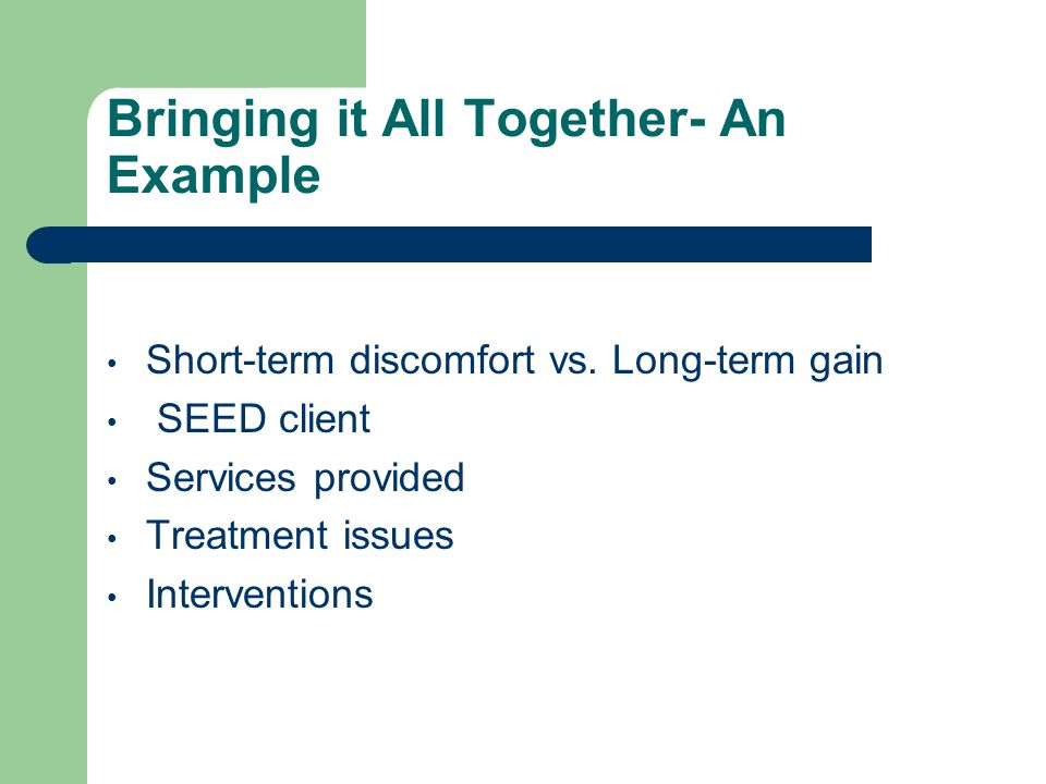 Bringing it All Together- An Example Short-term discomfort vs. Long-term gain SEED client Services provided Treatment issues Interventions