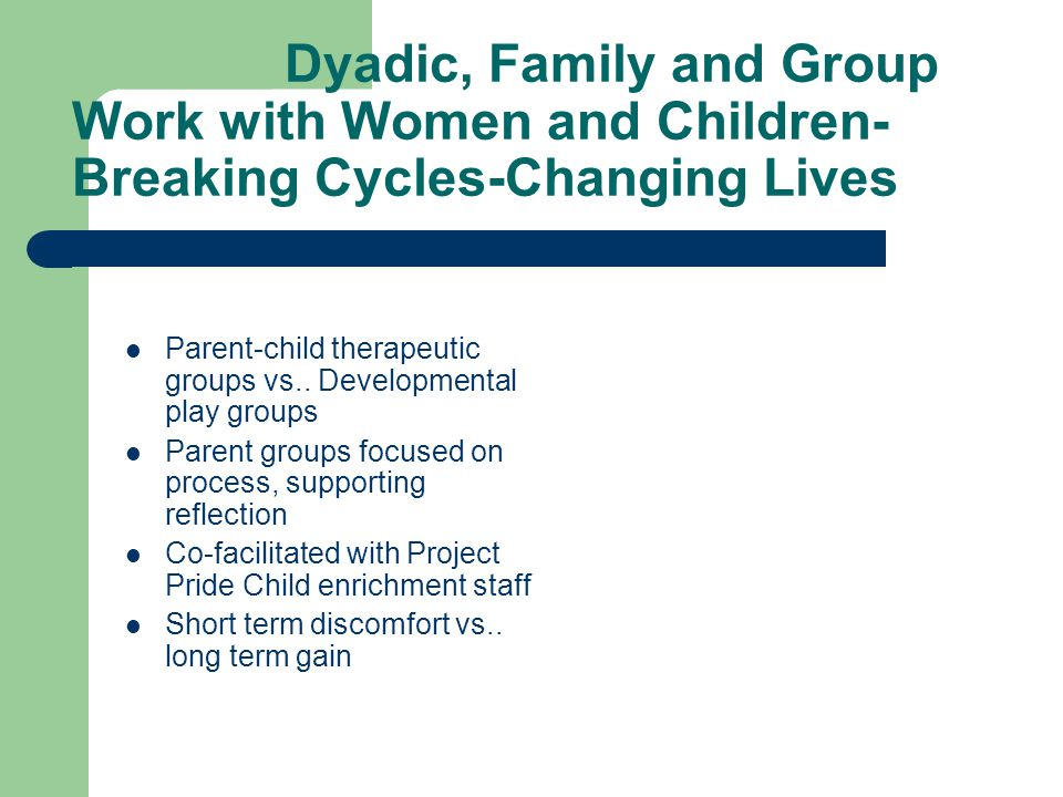 Dyadic, Family and Group Work with Women and Children- Breaking Cycles-Changing Lives Parent-child therapeutic groups vs.. Developmental play groups P