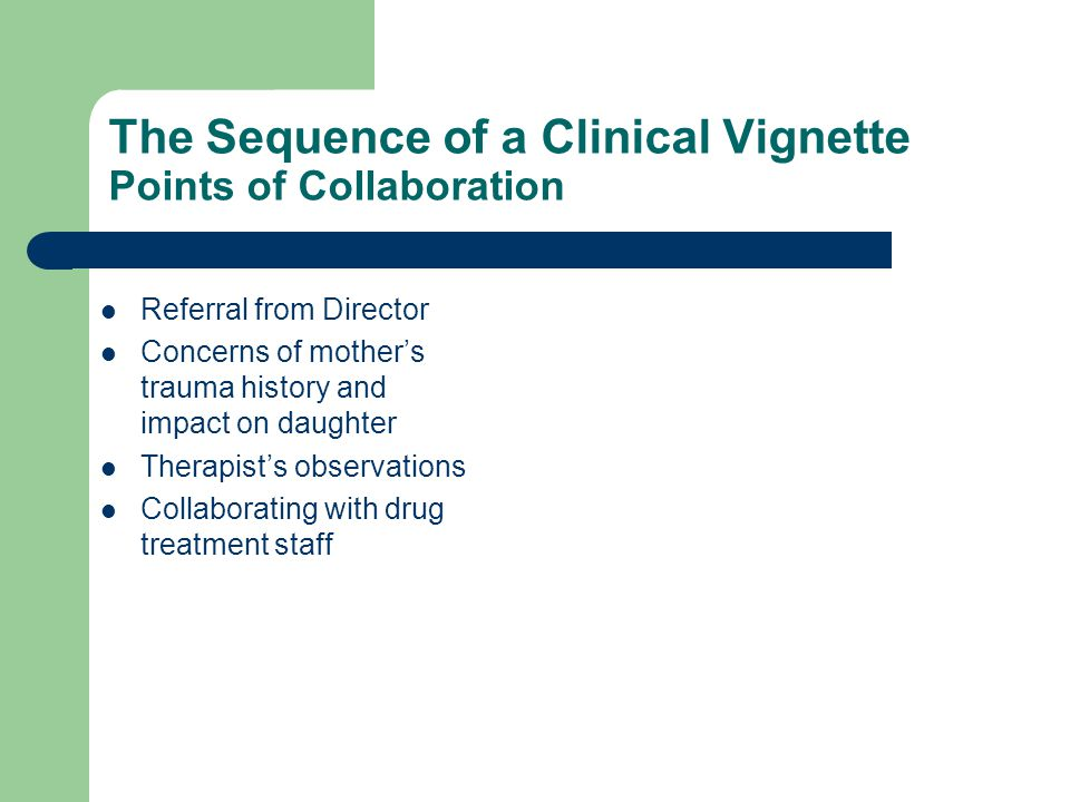 The Sequence of a Clinical Vignette Points of Collaboration Referral from Director Concerns of mother's trauma history and impact on daughter Therapist's observations Collaborating with drug treatment staff
