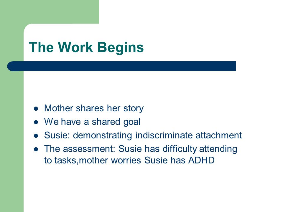The Work Begins Mother shares her story We have a shared goal Susie: demonstrating indiscriminate attachment The assessment: Susie has difficulty atte