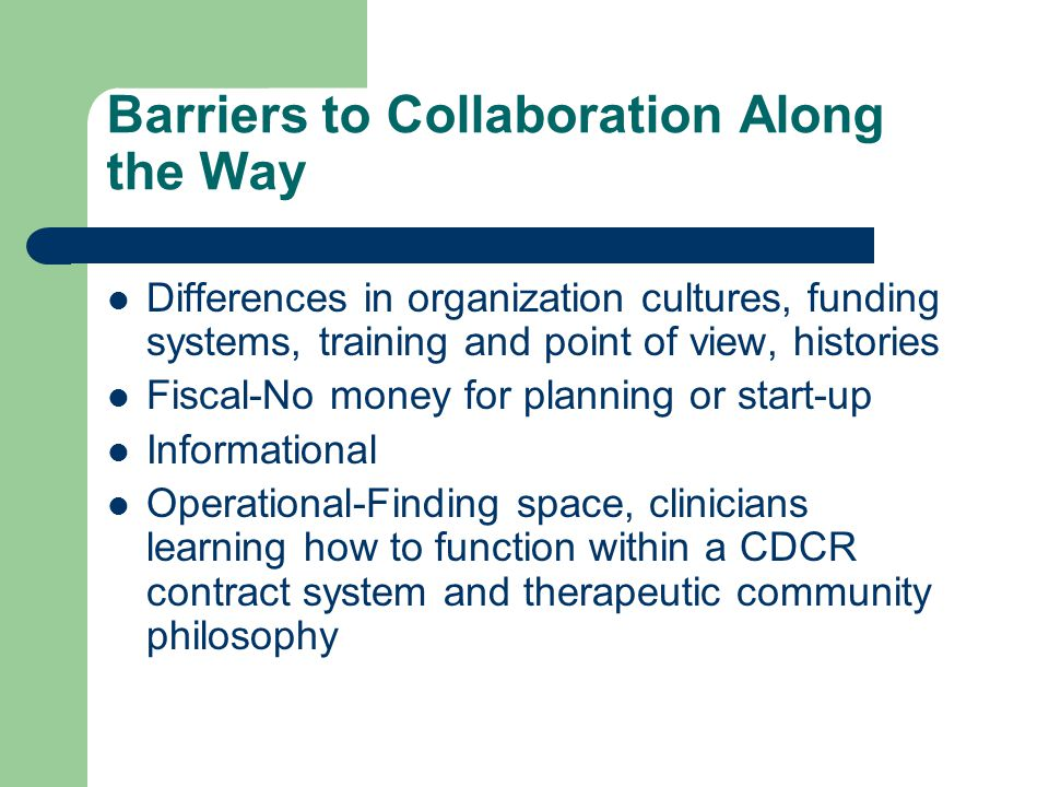 Barriers to Collaboration Along the Way Differences in organization cultures, funding systems, training and point of view, histories Fiscal-No money for planning or start-up Informational Operational-Finding space, clinicians learning how to function within a CDCR contract system and therapeutic community philosophy