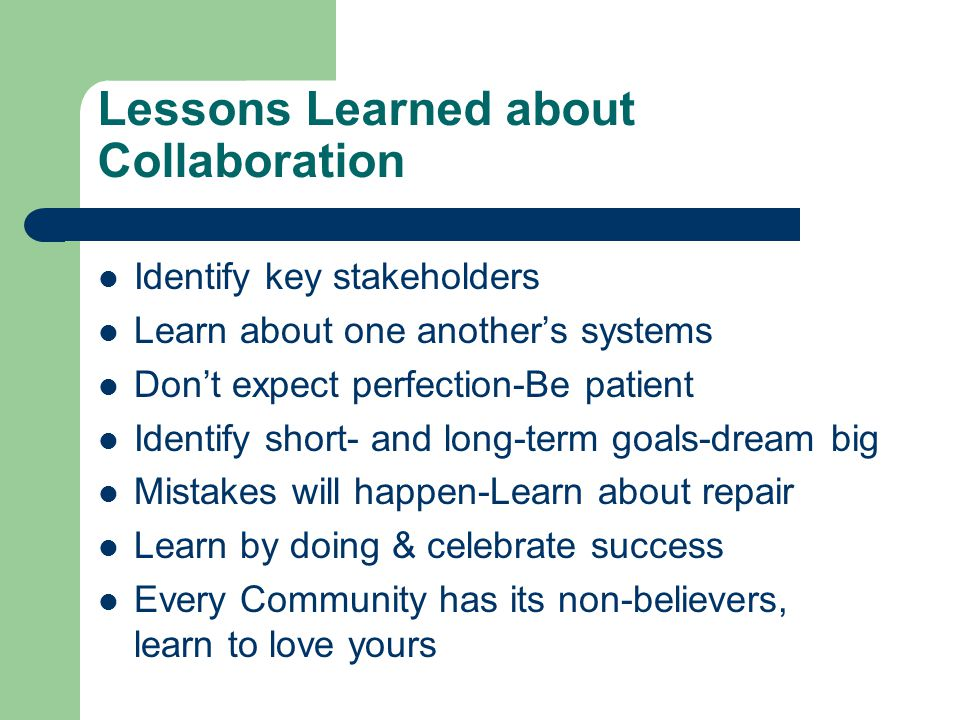 Lessons Learned about Collaboration Identify key stakeholders Learn about one another's systems Don't expect perfection-Be patient Identify short- and