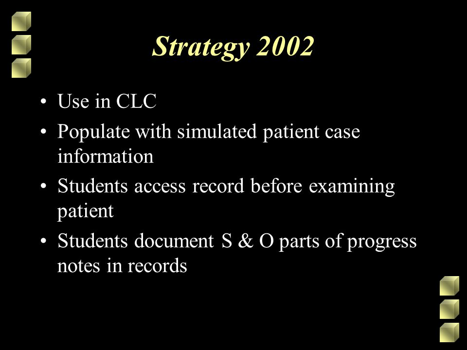 Strategy 2002 Use in CLC Populate with simulated patient case information Students access record before examining patient Students document S & O parts of progress notes in records