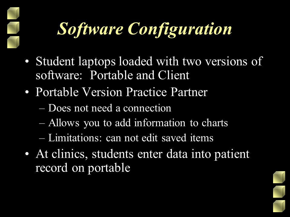 Software Configuration Student laptops loaded with two versions of software: Portable and Client Portable Version Practice Partner –Does not need a connection –Allows you to add information to charts –Limitations: can not edit saved items At clinics, students enter data into patient record on portable