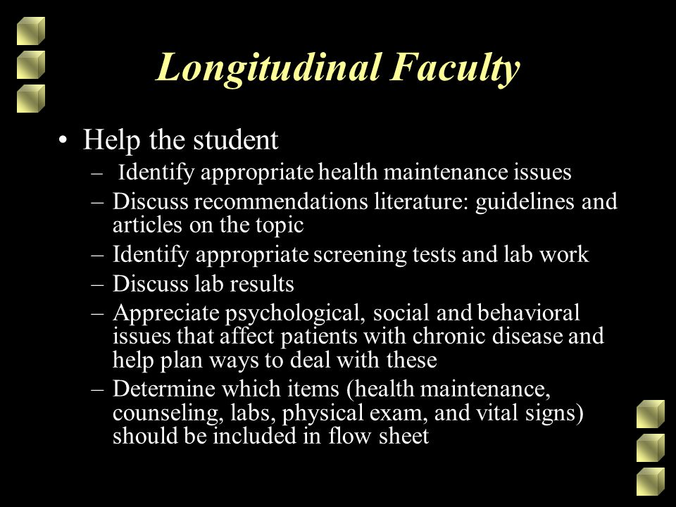 Longitudinal Faculty Help the student – I dentify appropriate health maintenance issues –Discuss recommendations literature: guidelines and articles on the topic –Identify appropriate screening tests and lab work –Discuss lab results –Appreciate psychological, social and behavioral issues that affect patients with chronic disease and help plan ways to deal with these –Determine which items (health maintenance, counseling, labs, physical exam, and vital signs) should be included in flow sheet