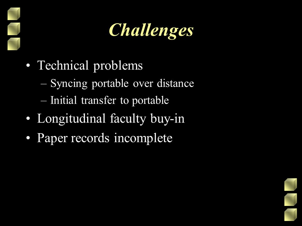 Challenges Technical problems –Syncing portable over distance –Initial transfer to portable Longitudinal faculty buy-in Paper records incomplete