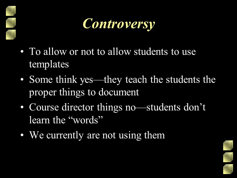 Controversy To allow or not to allow students to use templates Some think yes—they teach the students the proper things to document Course director things no—students don't learn the words We currently are not using them