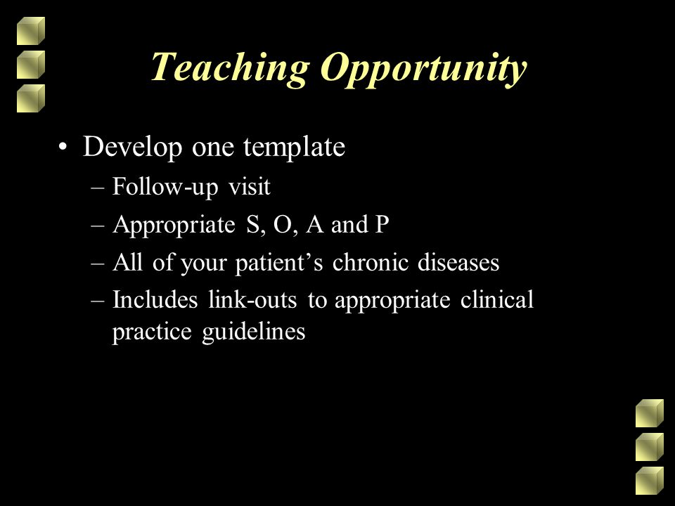 Teaching Opportunity Develop one template –Follow-up visit –Appropriate S, O, A and P –All of your patient's chronic diseases –Includes link-outs to appropriate clinical practice guidelines