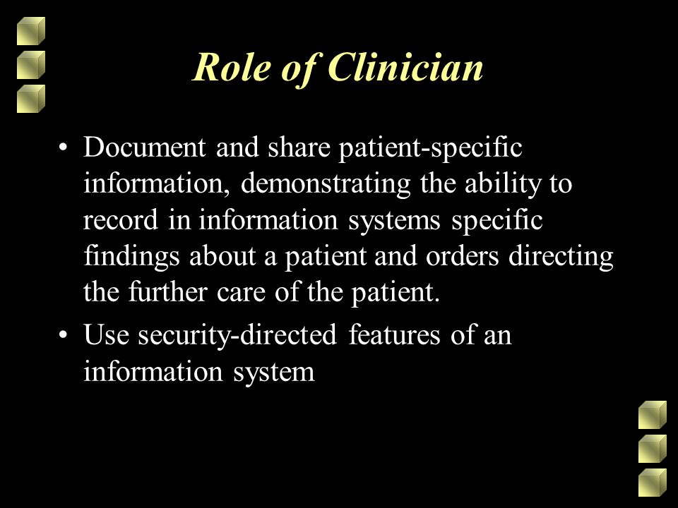 Role of Clinician Document and share patient-specific information, demonstrating the ability to record in information systems specific findings about a patient and orders directing the further care of the patient.