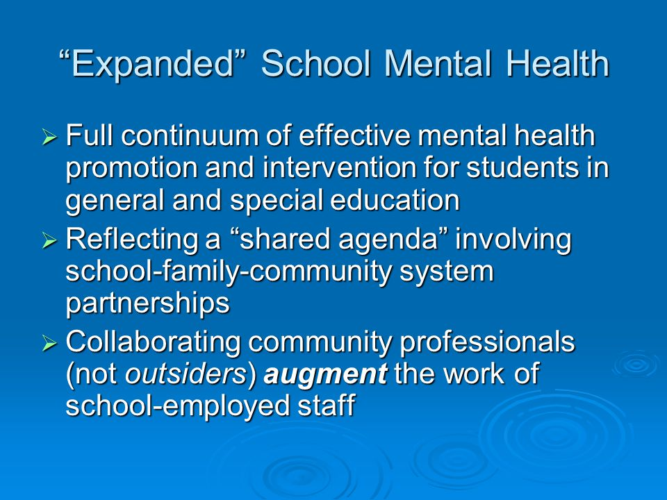 Expanded School Mental Health  Full continuum of effective mental health promotion and intervention for students in general and special education  Reflecting a shared agenda involving school-family-community system partnerships  Collaborating community professionals (not outsiders) augment the work of school-employed staff