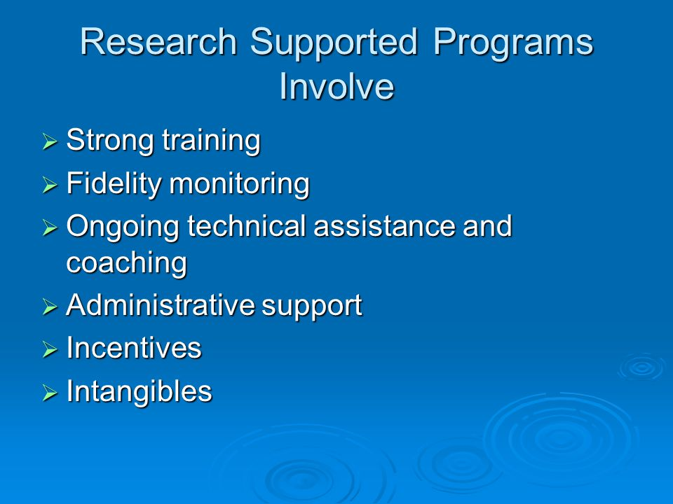 Research Supported Programs Involve  Strong training  Fidelity monitoring  Ongoing technical assistance and coaching  Administrative support  Incentives  Intangibles
