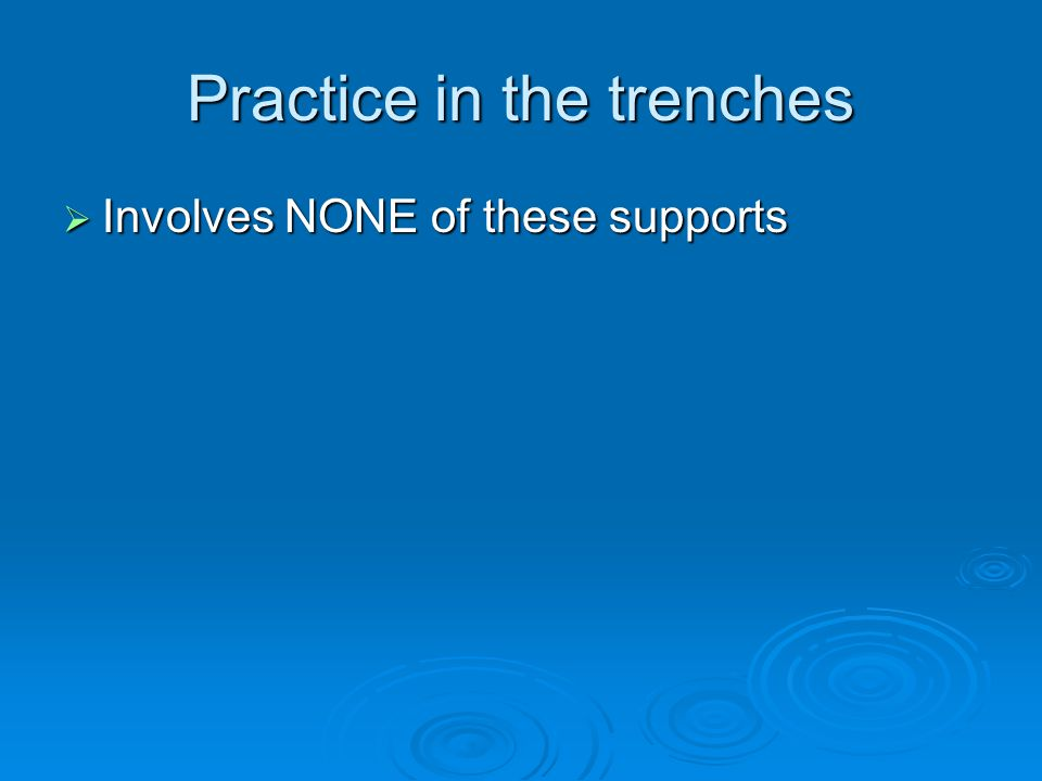 Practice in the trenches  Involves NONE of these supports