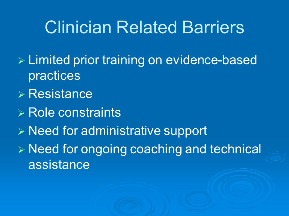Clinician Related Barriers   Limited prior training on evidence-based practices   Resistance   Role constraints   Need for administrative support   Need for ongoing coaching and technical assistance