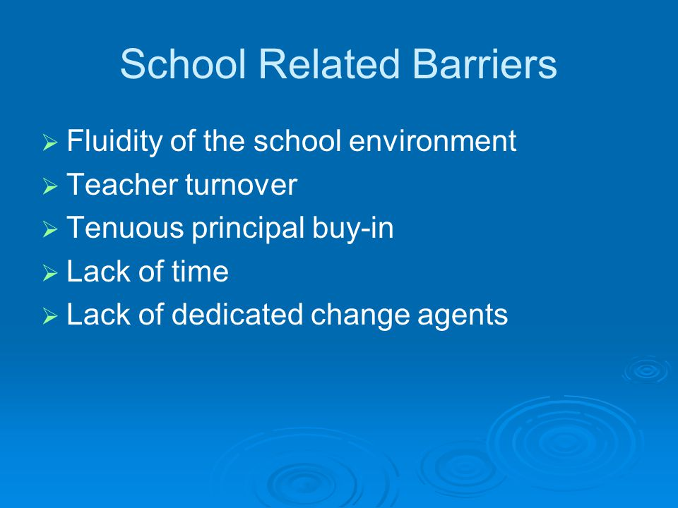 School Related Barriers   Fluidity of the school environment   Teacher turnover   Tenuous principal buy-in   Lack of time   Lack of dedicated change agents