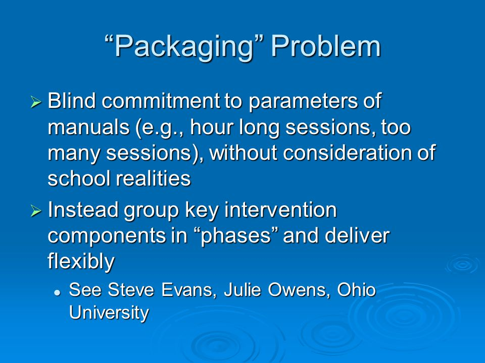 Packaging Problem  Blind commitment to parameters of manuals (e.g., hour long sessions, too many sessions), without consideration of school realities  Instead group key intervention components in phases and deliver flexibly See Steve Evans, Julie Owens, Ohio University See Steve Evans, Julie Owens, Ohio University
