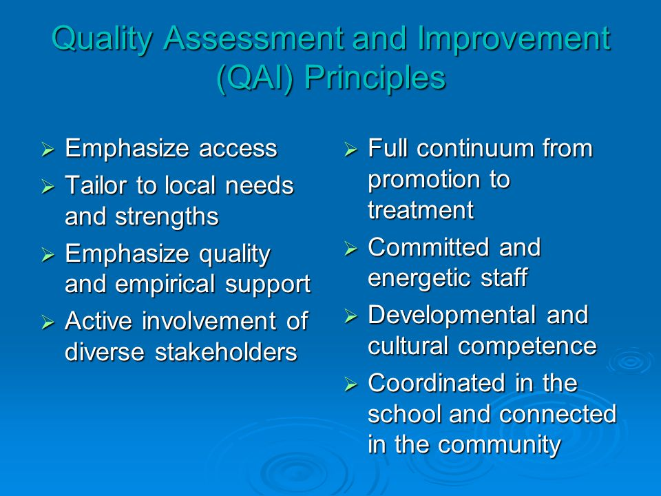 Quality Assessment and Improvement (QAI) Principles  Emphasize access  Tailor to local needs and strengths  Emphasize quality and empirical support  Active involvement of diverse stakeholders  Full continuum from promotion to treatment  Committed and energetic staff  Developmental and cultural competence  Coordinated in the school and connected in the community