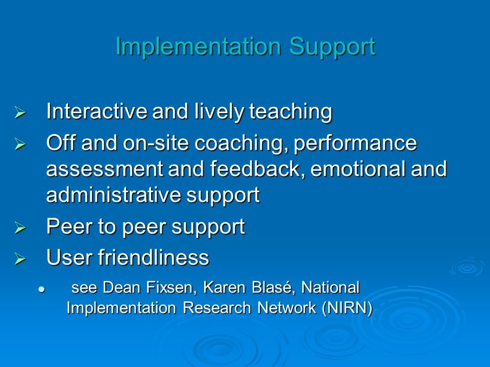 Implementation Support  Interactive and lively teaching  Off and on-site coaching, performance assessment and feedback, emotional and administrative support  Peer to peer support  User friendliness see Dean Fixsen, Karen Blasé, National Implementation Research Network (NIRN) see Dean Fixsen, Karen Blasé, National Implementation Research Network (NIRN)
