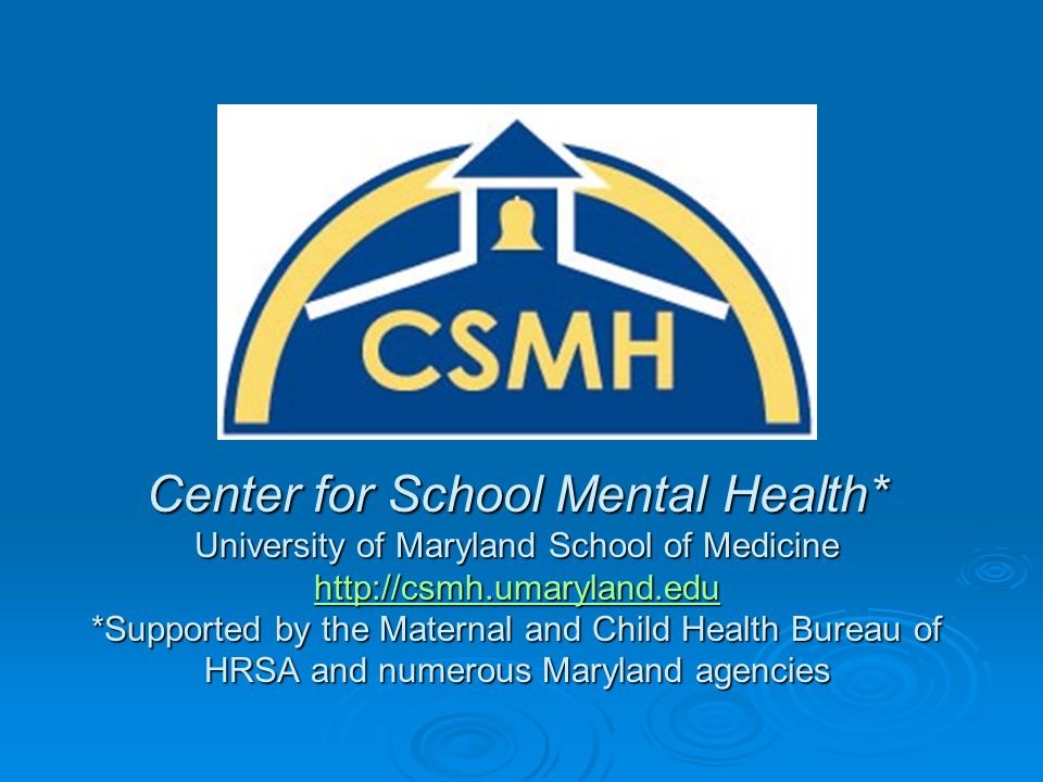 Center for School Mental Health* University of Maryland School of Medicine http://csmh.umaryland.edu *Supported by the Maternal and Child Health Bureau of HRSA and numerous Maryland agencies http://csmh.umaryland.edu