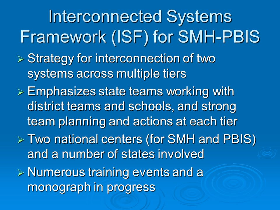 Interconnected Systems Framework (ISF) for SMH-PBIS  Strategy for interconnection of two systems across multiple tiers  Emphasizes state teams working with district teams and schools, and strong team planning and actions at each tier  Two national centers (for SMH and PBIS) and a number of states involved  Numerous training events and a monograph in progress