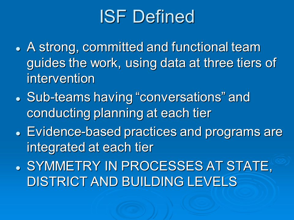 ISF Defined A strong, committed and functional team guides the work, using data at three tiers of intervention A strong, committed and functional team guides the work, using data at three tiers of intervention Sub-teams having conversations and conducting planning at each tier Sub-teams having conversations and conducting planning at each tier Evidence-based practices and programs are integrated at each tier Evidence-based practices and programs are integrated at each tier SYMMETRY IN PROCESSES AT STATE, DISTRICT AND BUILDING LEVELS SYMMETRY IN PROCESSES AT STATE, DISTRICT AND BUILDING LEVELS