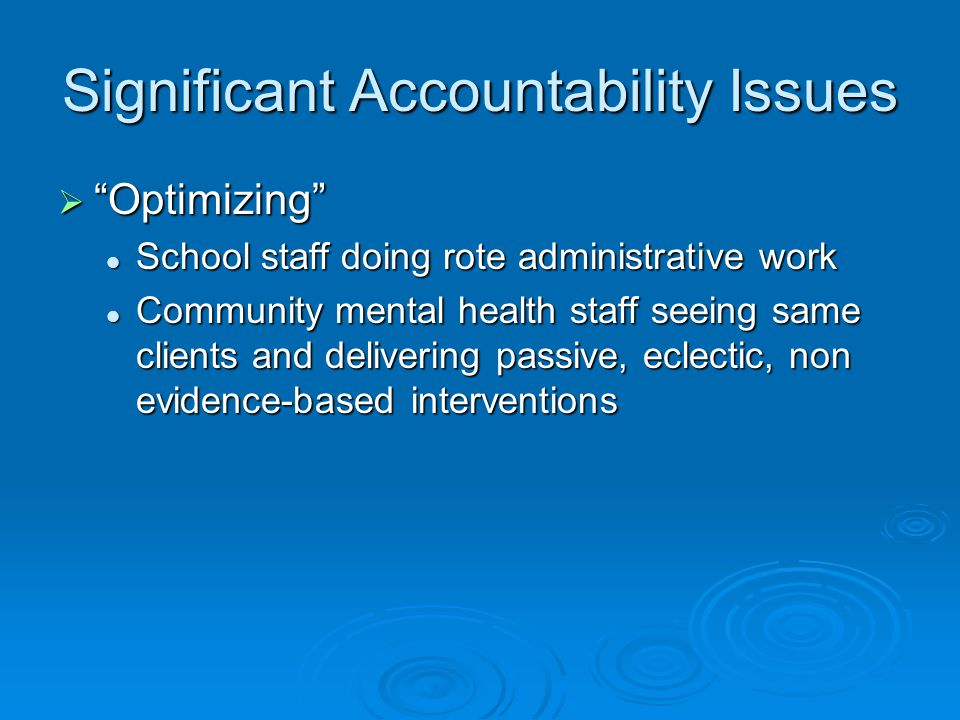 Significant Accountability Issues  Optimizing School staff doing rote administrative work School staff doing rote administrative work Community mental health staff seeing same clients and delivering passive, eclectic, non evidence-based interventions Community mental health staff seeing same clients and delivering passive, eclectic, non evidence-based interventions