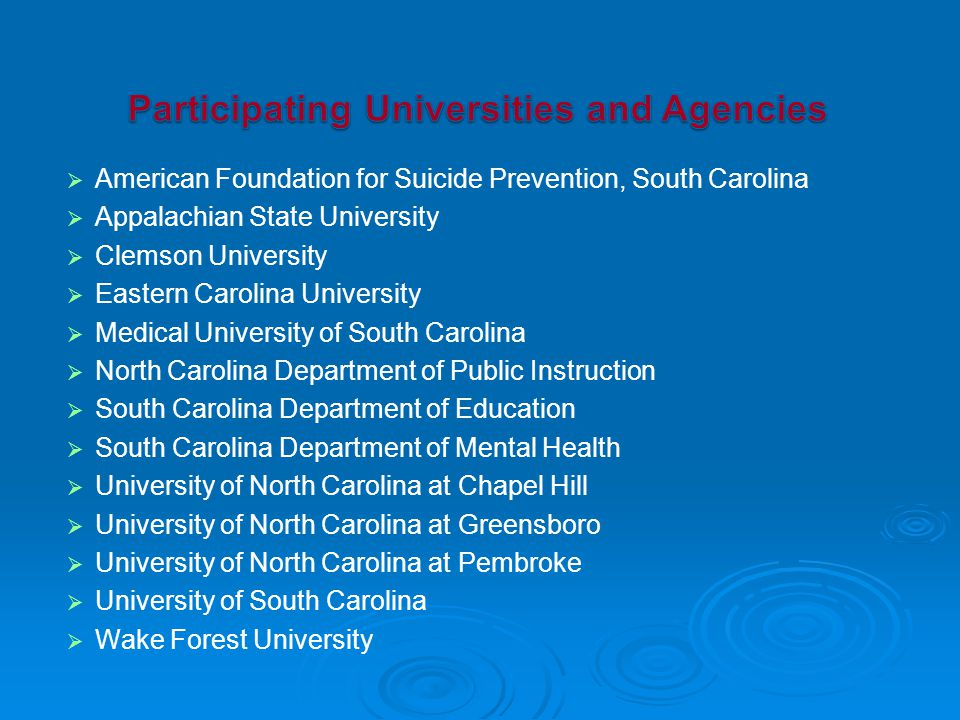   American Foundation for Suicide Prevention, South Carolina   Appalachian State University   Clemson University   Eastern Carolina University   Medical University of South Carolina   North Carolina Department of Public Instruction   South Carolina Department of Education   South Carolina Department of Mental Health   University of North Carolina at Chapel Hill   University of North Carolina at Greensboro   University of North Carolina at Pembroke   University of South Carolina   Wake Forest University