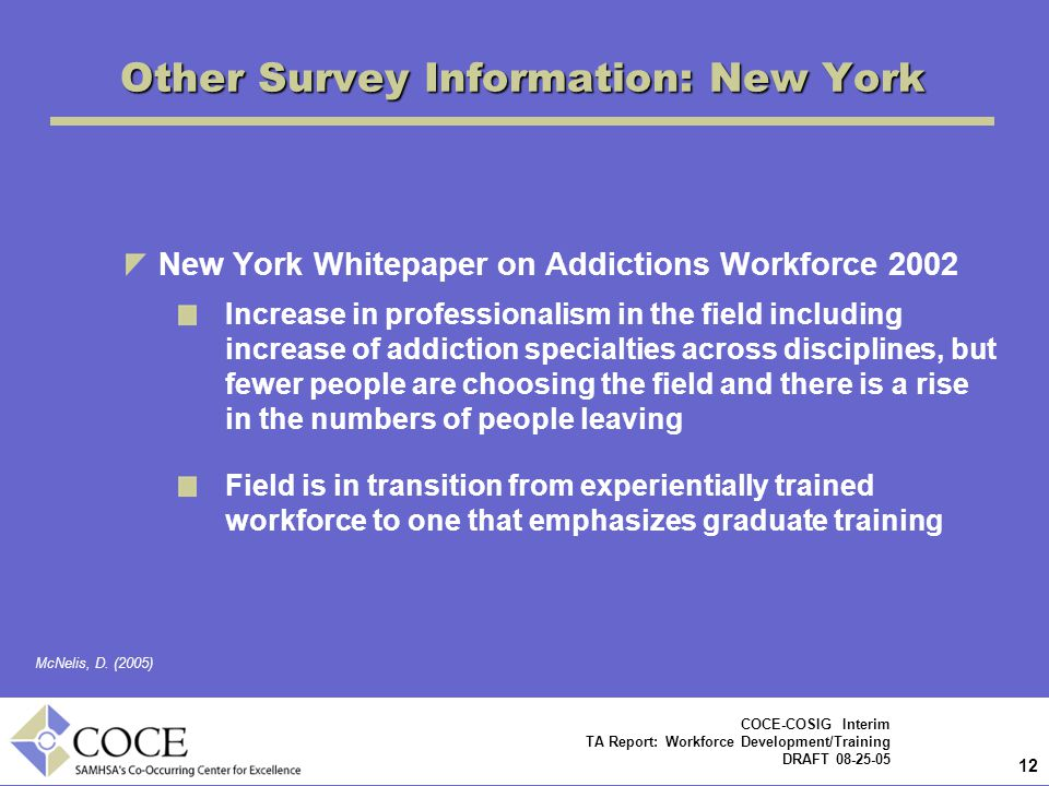 12 COCE-COSIG Interim TA Report: Workforce Development/Training DRAFT 08-25-05 Other Survey Information: New York New York Whitepaper on Addictions Workforce 2002 Increase in professionalism in the field including increase of addiction specialties across disciplines, but fewer people are choosing the field and there is a rise in the numbers of people leaving Field is in transition from experientially trained workforce to one that emphasizes graduate training McNelis, D.