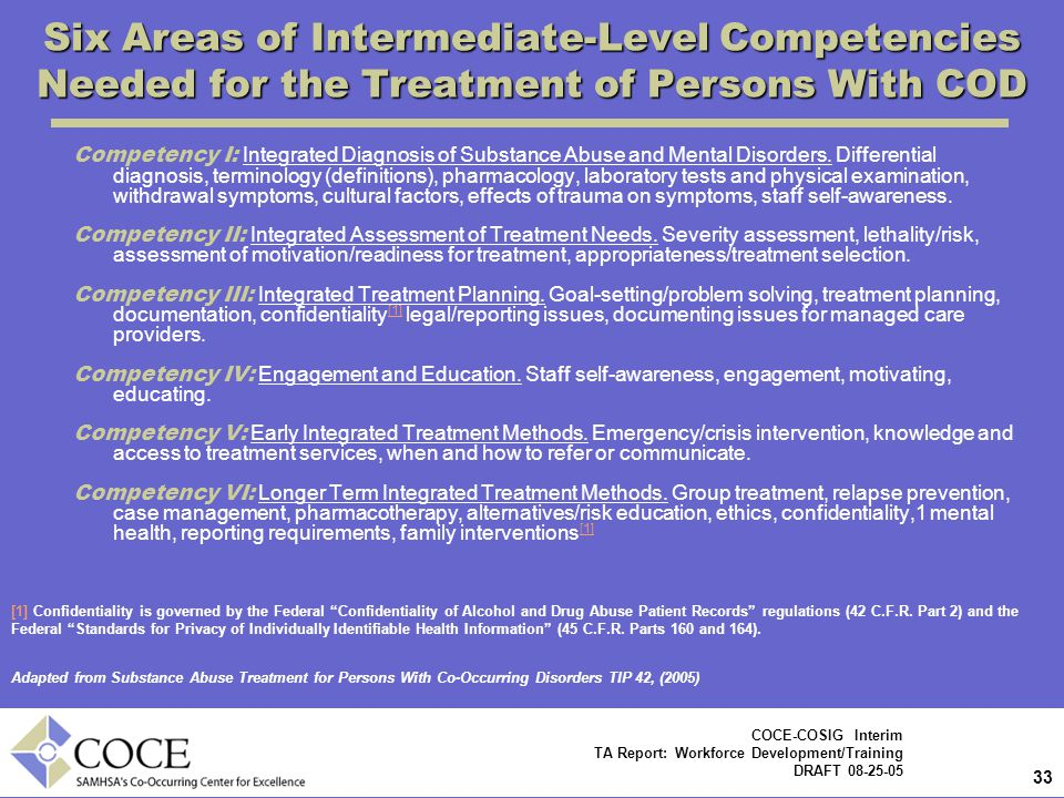 33 COCE-COSIG Interim TA Report: Workforce Development/Training DRAFT 08-25-05 Six Areas of Intermediate-Level Competencies Needed for the Treatment of Persons With COD Competency I: Integrated Diagnosis of Substance Abuse and Mental Disorders.