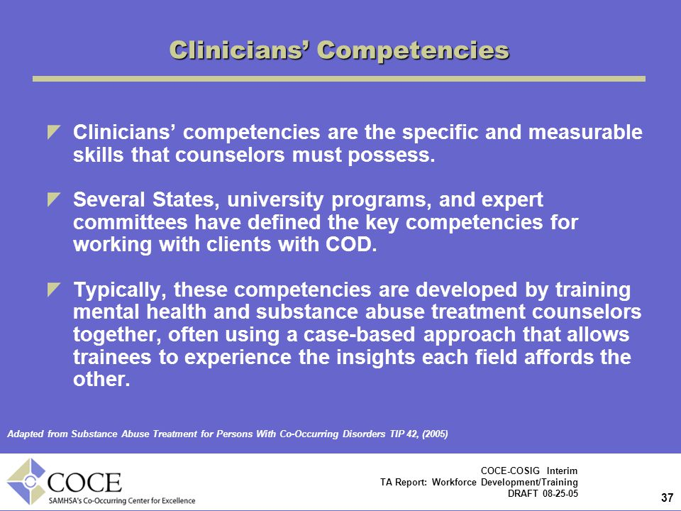 37 COCE-COSIG Interim TA Report: Workforce Development/Training DRAFT 08-25-05 Clinicians' Competencies Clinicians' competencies are the specific and measurable skills that counselors must possess.