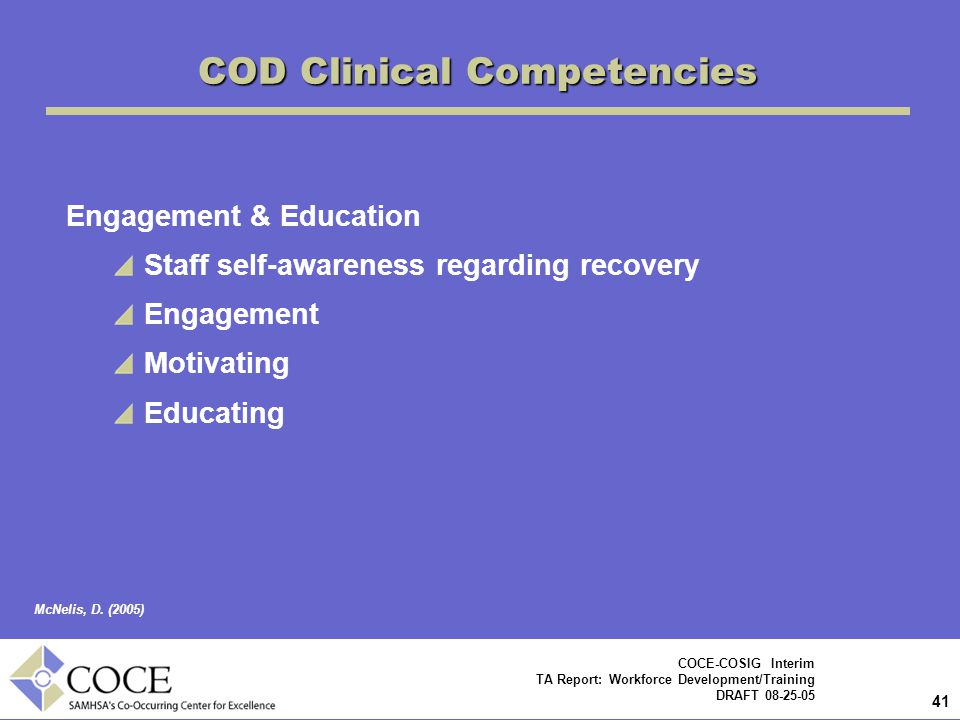 41 COCE-COSIG Interim TA Report: Workforce Development/Training DRAFT 08-25-05 COD Clinical Competencies Engagement & Education Staff self-awareness regarding recovery Engagement Motivating Educating McNelis, D.