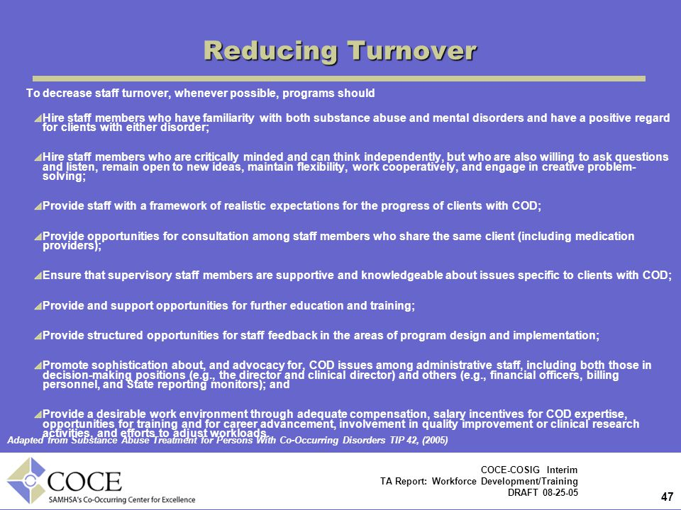47 COCE-COSIG Interim TA Report: Workforce Development/Training DRAFT 08-25-05 Reducing Turnover To decrease staff turnover, whenever possible, programs should Hire staff members who have familiarity with both substance abuse and mental disorders and have a positive regard for clients with either disorder; Hire staff members who are critically minded and can think independently, but who are also willing to ask questions and listen, remain open to new ideas, maintain flexibility, work cooperatively, and engage in creative problem- solving; Provide staff with a framework of realistic expectations for the progress of clients with COD; Provide opportunities for consultation among staff members who share the same client (including medication providers); Ensure that supervisory staff members are supportive and knowledgeable about issues specific to clients with COD; Provide and support opportunities for further education and training; Provide structured opportunities for staff feedback in the areas of program design and implementation; Promote sophistication about, and advocacy for, COD issues among administrative staff, including both those in decision-making positions (e.g., the director and clinical director) and others (e.g., financial officers, billing personnel, and State reporting monitors); and Provide a desirable work environment through adequate compensation, salary incentives for COD expertise, opportunities for training and for career advancement, involvement in quality improvement or clinical research activities, and efforts to adjust workloads.