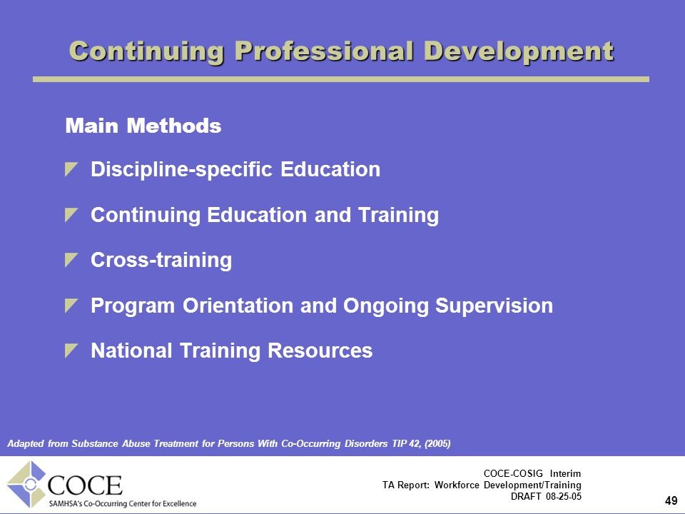 49 COCE-COSIG Interim TA Report: Workforce Development/Training DRAFT 08-25-05 Continuing Professional Development Main Methods Discipline-specific Education Continuing Education and Training Cross-training Program Orientation and Ongoing Supervision National Training Resources Adapted from Substance Abuse Treatment for Persons With Co-Occurring Disorders TIP 42, (2005)