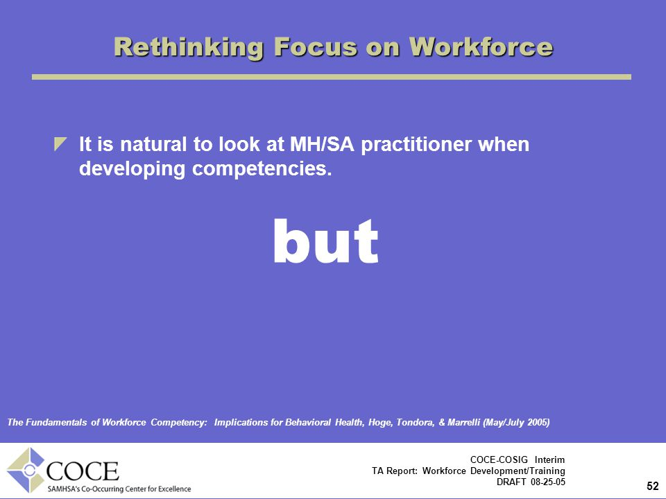 52 COCE-COSIG Interim TA Report: Workforce Development/Training DRAFT 08-25-05 Rethinking Focus on Workforce It is natural to look at MH/SA practitioner when developing competencies.