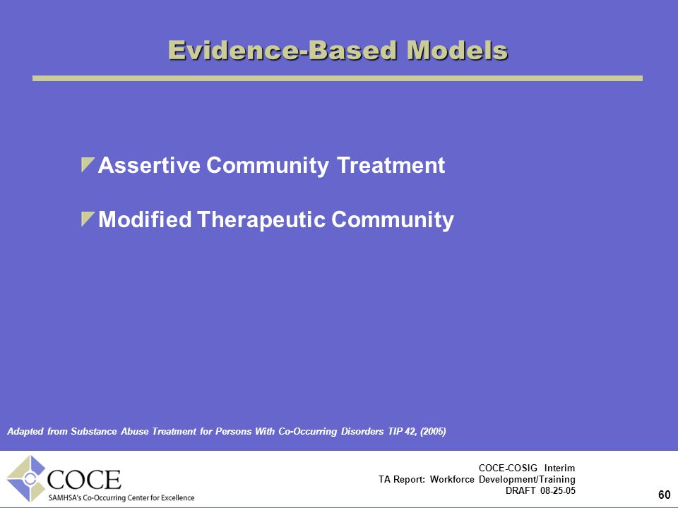 60 COCE-COSIG Interim TA Report: Workforce Development/Training DRAFT 08-25-05 Evidence-Based Models Assertive Community Treatment Modified Therapeutic Community Adapted from Substance Abuse Treatment for Persons With Co-Occurring Disorders TIP 42, (2005)
