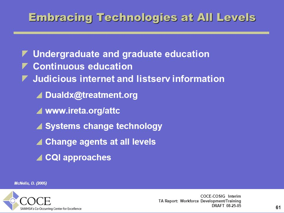 61 COCE-COSIG Interim TA Report: Workforce Development/Training DRAFT 08-25-05 Embracing Technologies at All Levels Undergraduate and graduate education Continuous education Judicious internet and listserv information Dualdx@treatment.org www.ireta.org/attc Systems change technology Change agents at all levels CQI approaches McNelis, D.