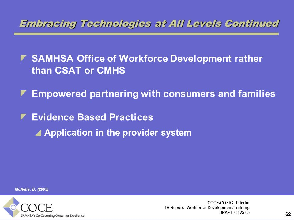 62 COCE-COSIG Interim TA Report: Workforce Development/Training DRAFT 08-25-05 Embracing Technologies at All Levels Continued SAMHSA Office of Workforce Development rather than CSAT or CMHS Empowered partnering with consumers and families Evidence Based Practices Application in the provider system McNelis, D.
